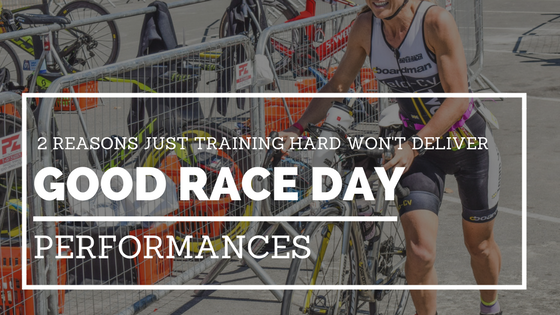 2 Reasons Just Training Hard Won't Deliver Good Race Day Performances