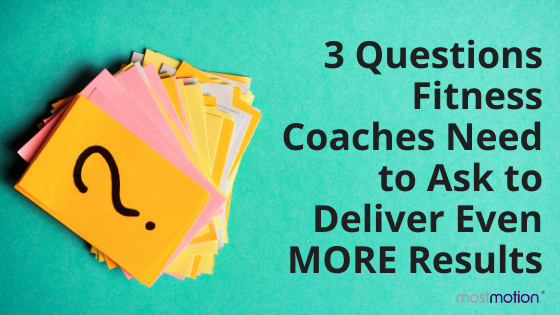 3 Questions Fitness Coaches Need to Ask to Deliver Even MORE Results